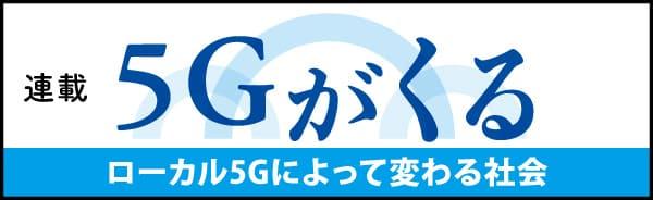 連載 5Gがくる ローカル5Gによって変わる社会